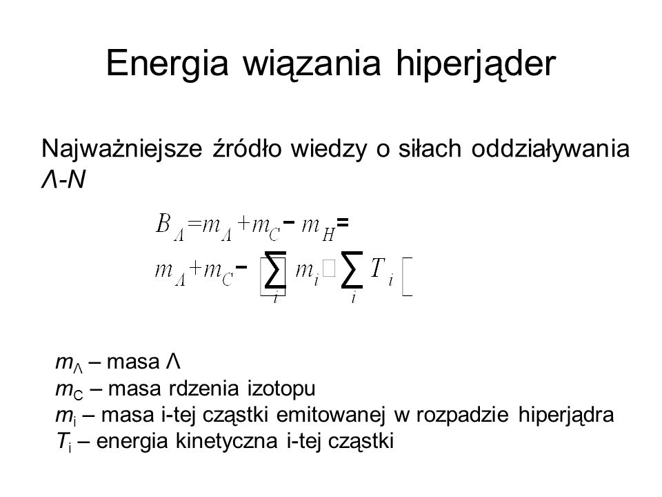 Energia wiązania hiperjąder Najważniejsze źródło wiedzy o siłach oddziaływania Λ-N m Λ – masa Λ m C – masa rdzenia izotopu m i – masa i-tej cząstki emitowanej w rozpadzie hiperjądra T i – energia kinetyczna i-tej cząstki