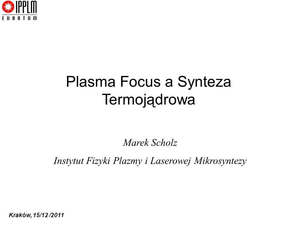 Kraków, 15/12 /2011 Plasma Focus a Synteza Termojądrowa Marek Scholz Instytut Fizyki Plazmy i Laserowej Mikrosyntezy