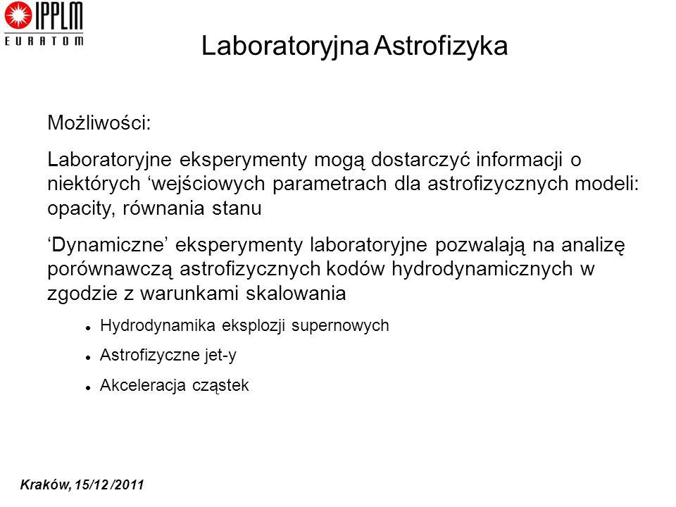 Kraków, 15/12 /2011 Laboratoryjna Astrofizyka Możliwości: Laboratoryjne eksperymenty mogą dostarczyć informacji o niektórych wejściowych parametrach dla astrofizycznych modeli: opacity, równania stanu Dynamiczne eksperymenty laboratoryjne pozwalają na analizę porównawczą astrofizycznych kodów hydrodynamicznych w zgodzie z warunkami skalowania Hydrodynamika eksplozji supernowych Astrofizyczne jet-y Akceleracja cząstek