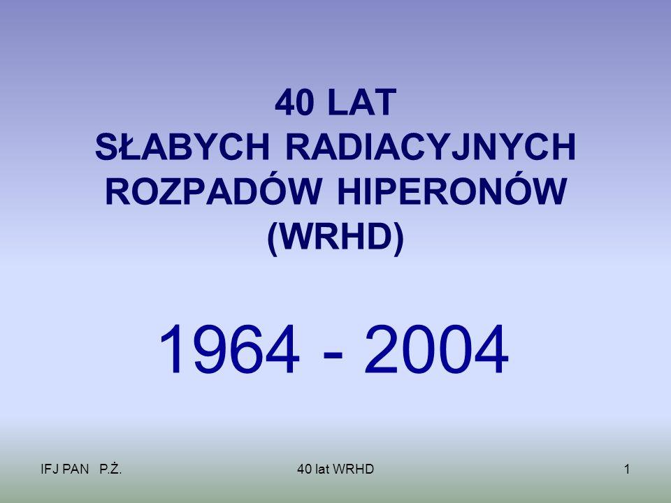 IFJ PAN P.Ż.40 lat WRHD1 40 LAT SŁABYCH RADIACYJNYCH ROZPADÓW HIPERONÓW (WRHD) 1964 - 2004