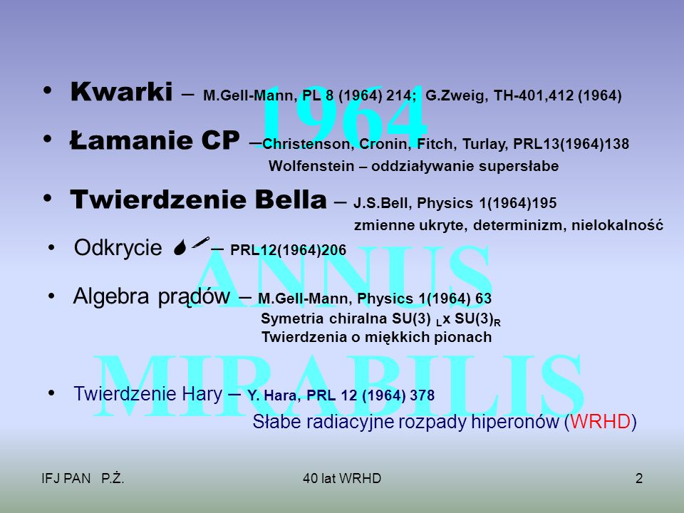 IFJ PAN P.Ż.40 lat WRHD2 1964 ANNUS MIRABILIS Łamanie CP – Christenson, Cronin, Fitch, Turlay, PRL13(1964)138 Wolfenstein – oddziaływanie supersłabe Twierdzenie Bella – J.S.Bell, Physics 1(1964)195 zmienne ukryte, determinizm, nielokalność Odkrycie – PRL12(1964)206 Twierdzenie Hary – Y.