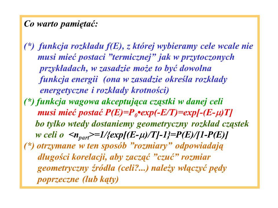 Co warto pamiętać: (*) funkcja rozkładu f(E), z której wybieramy cele wcale nie musi mieć postaci termicznej jak w przytoczonych przykładach, w zasadzie może to być dowolna funkcja energii (ona w zasadzie określa rozkłady energetyczne i rozkłady krotności) (*) funkcja wagowa akceptująca cząstki w danej celi musi mieć postać P(E)=P 0exp(-E/T)=exp[-(E- )T] bo tylko wtedy dostaniemy geometryczny rozkład cząstek w celi o =1/{exp[(E- )/T]-1}=P(E)/[1-P(E)] (*) otrzymane w ten sposób rozmiary odpowiadają długości korelacji, aby zacząć czuć rozmiar geometryczny źródła (celi ...) należy włączyć pędy poprzeczne (lub kąty)