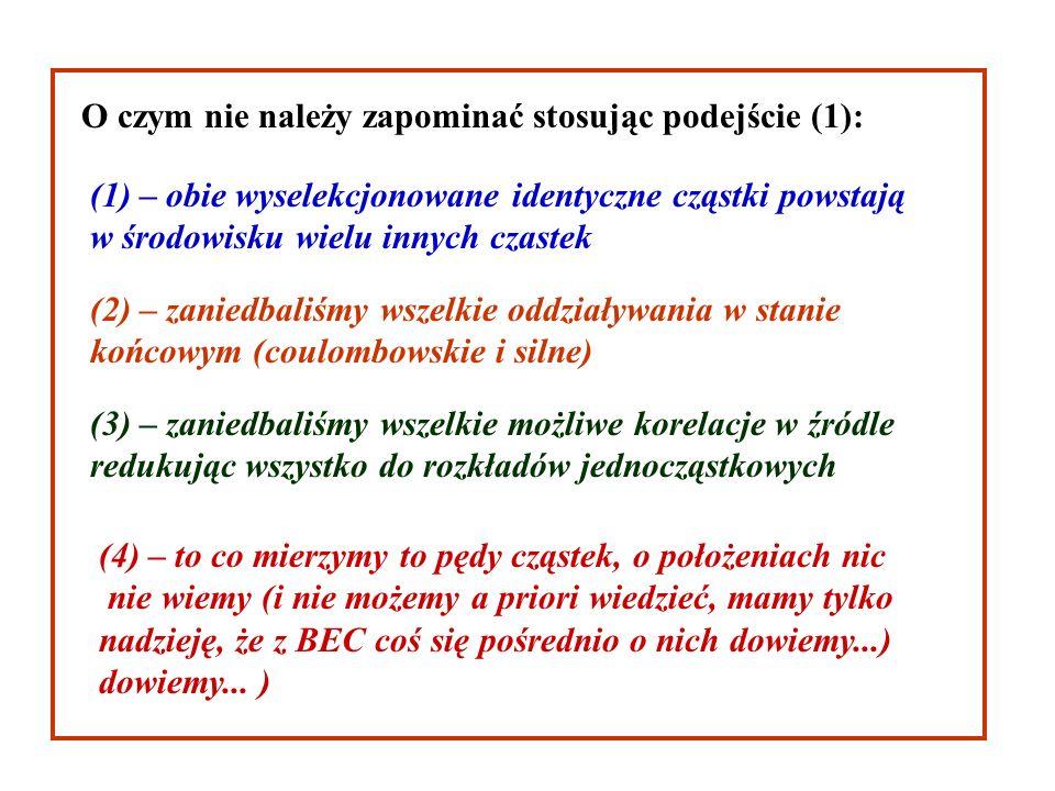 O czym nie należy zapominać stosując podejście (1): (1) – obie wyselekcjonowane identyczne cząstki powstają w środowisku wielu innych czastek (2) – zaniedbaliśmy wszelkie oddziaływania w stanie końcowym (coulombowskie i silne) (3) – zaniedbaliśmy wszelkie możliwe korelacje w źródle redukując wszystko do rozkładów jednocząstkowych (4) – to co mierzymy to pędy cząstek, o położeniach nic nie wiemy (i nie możemy a priori wiedzieć, mamy tylko nadzieję, że z BEC coś się pośrednio o nich dowiemy...) dowiemy...