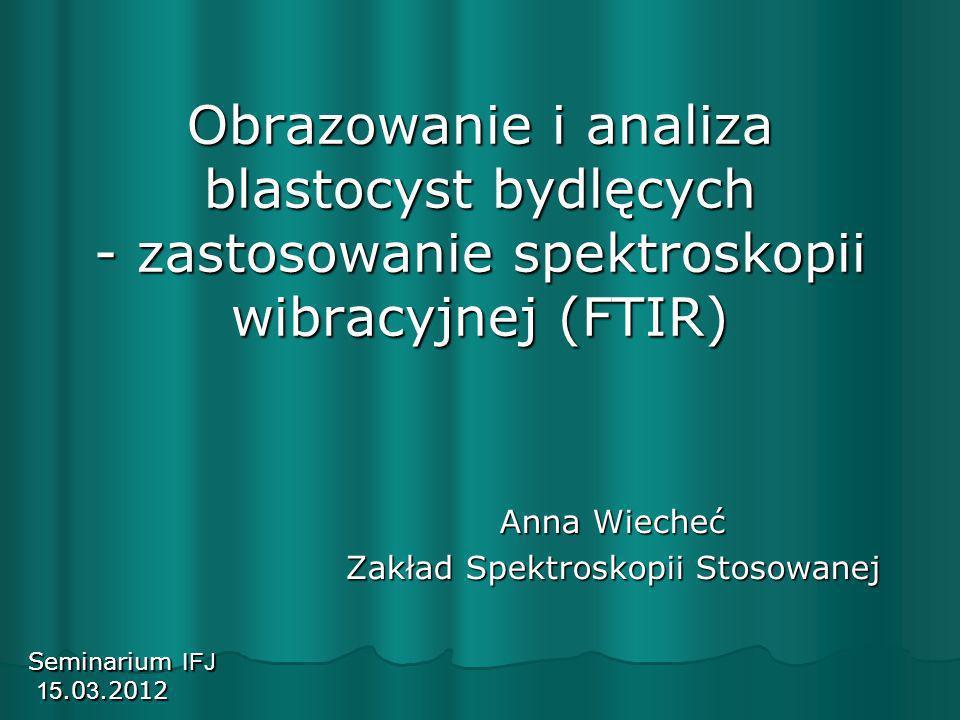 Obrazowanie i analiza blastocyst bydlęcych - zastosowanie spektroskopii wibracyjnej (FTIR) Anna Wiecheć Zakład Spektroskopii Stosowanej Seminarium IFJ