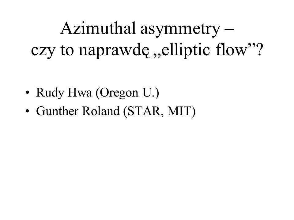 Azimuthal asymmetry – czy to naprawdę elliptic flow? Rudy Hwa (Oregon U.) Gunther Roland (STAR, MIT)