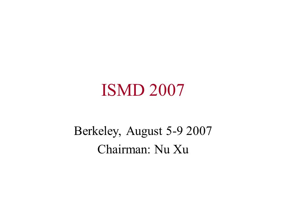 ISMD 2007 Berkeley, August 5-9 2007 Chairman: Nu Xu