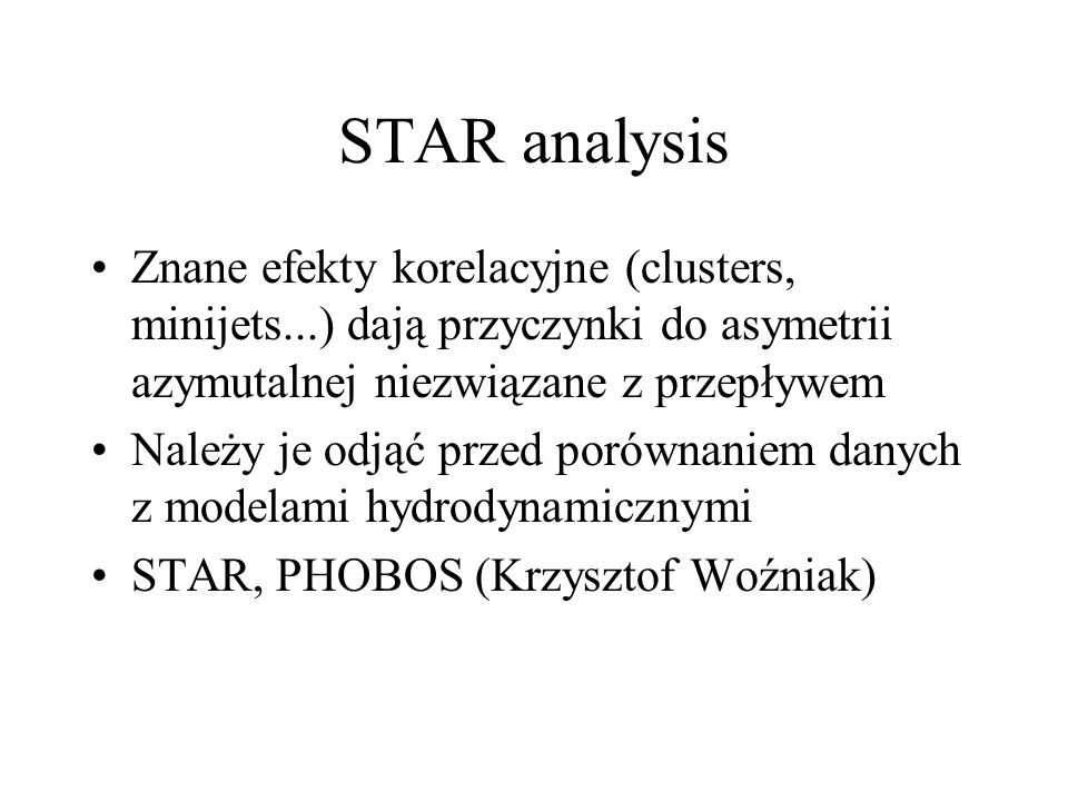 STAR analysis Znane efekty korelacyjne (clusters, minijets...) dają przyczynki do asymetrii azymutalnej niezwiązane z przepływem Należy je odjąć przed porównaniem danych z modelami hydrodynamicznymi STAR, PHOBOS (Krzysztof Woźniak)