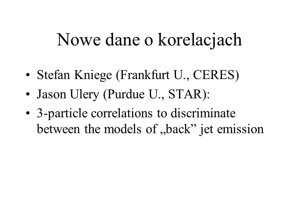 Nowe dane o korelacjach Stefan Kniege (Frankfurt U., CERES) Jason Ulery (Purdue U., STAR): 3-particle correlations to discriminate between the models of back jet emission