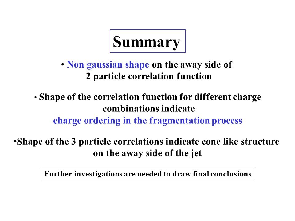 Summary Non gaussian shape on the away side of 2 particle correlation function Shape of the correlation function for different charge combinations indicate charge ordering in the fragmentation process Shape of the 3 particle correlations indicate cone like structure on the away side of the jet Further investigations are needed to draw final conclusions
