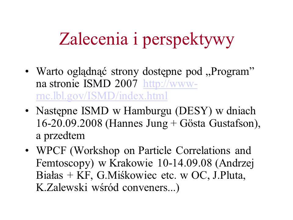 Zalecenia i perspektywy Warto oglądnąć strony dostępne pod Program na stronie ISMD 2007 http://www- rnc.lbl.gov/ISMD/index.htmlhttp://www- rnc.lbl.gov/ISMD/index.html Następne ISMD w Hamburgu (DESY) w dniach 16-20.09.2008 (Hannes Jung + Gösta Gustafson), a przedtem WPCF (Workshop on Particle Correlations and Femtoscopy) w Krakowie 10-14.09.08 (Andrzej Białas + KF, G.Miśkowiec etc.