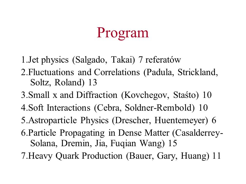 Program 1.Jet physics (Salgado, Takai) 7 referatów 2.Fluctuations and Correlations (Padula, Strickland, Soltz, Roland) 13 3.Small x and Diffraction (Kovchegov, Staśto) 10 4.Soft Interactions (Cebra, Soldner-Rembold) 10 5.Astroparticle Physics (Drescher, Huentemeyer) 6 6.Particle Propagating in Dense Matter (Casalderrey- Solana, Dremin, Jia, Fuqian Wang) 15 7.Heavy Quark Production (Bauer, Gary, Huang) 11