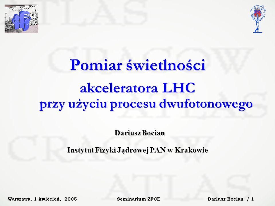 Dariusz Bocian / 1 Seminarium ZFCE Warszawa, 1 kwiecień, 2005 Pomiar świetlności akceleratora LHC przy użyciu procesu dwufotonowego Dariusz Bocian Dariusz Bocian Instytut Fizyki Jądrowej PAN w Krakowie