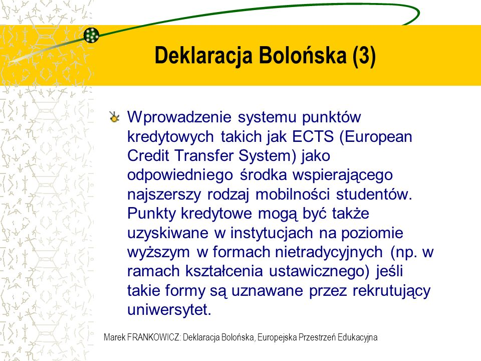 Marek FRANKOWICZ: Deklaracja Bolońska, Europejska Przestrzeń Edukacyjna Deklaracja Bolońska (4) Wspieranie mobilności przez pokonywanie utrudnień swobodnego poruszania się, ze zwróceniem szczególnej uwagi na: - studentów ( dostęp do studiów, szkolenia i stosownych usług); - nauczycieli, badaczy i kadrę administracyjną (uznanie i waloryzacja okresów spędzonych w innych krajach Europy na nauczaniu lub badaniach, z uwzględnieniem praw statutowych tych pracowników):