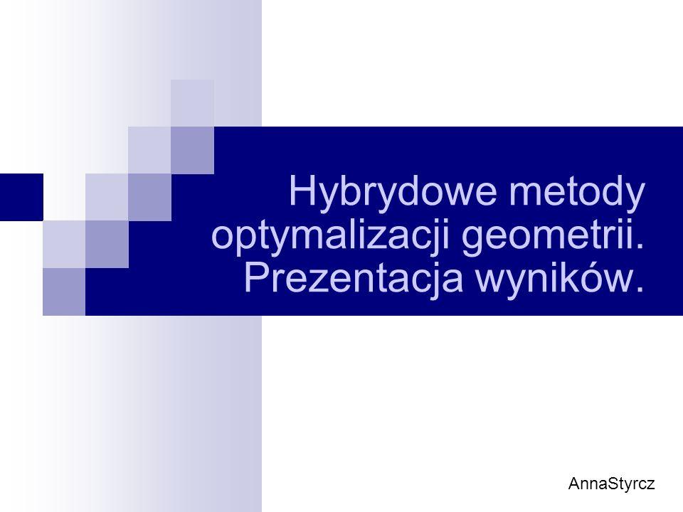 Hybrydowe metody optymalizacji geometrii. Prezentacja wyników. AnnaStyrcz