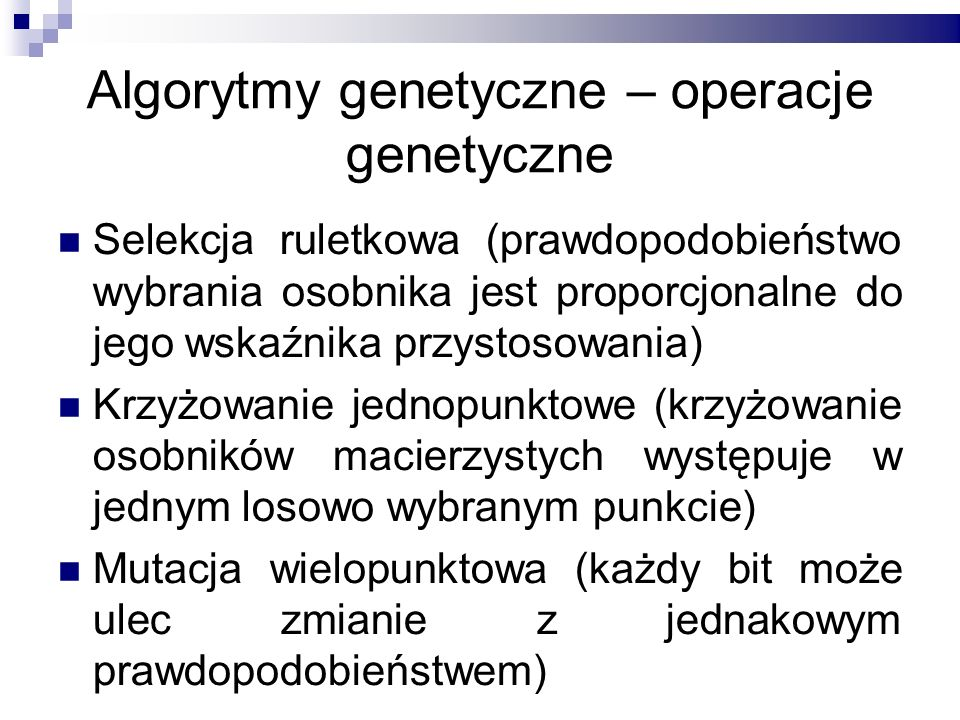 Algorytmy genetyczne – operacje genetyczne Selekcja ruletkowa (prawdopodobieństwo wybrania osobnika jest proporcjonalne do jego wskaźnika przystosowan