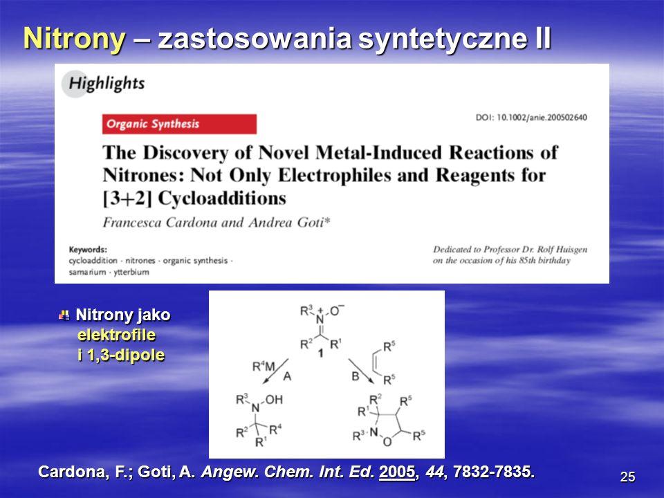 25 Nitrony – zastosowania syntetyczne II Nitrony jako Nitrony jako elektrofile elektrofile i 1,3-dipole i 1,3-dipole Cardona, F.; Goti, A. Angew. Chem