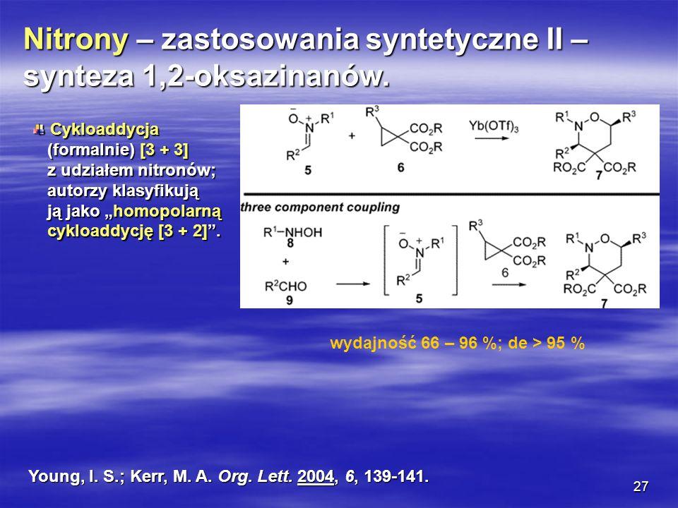 27 Nitrony – zastosowania syntetyczne II – synteza 1,2-oksazinanów. Cykloaddycja Cykloaddycja (formalnie) [3 + 3] (formalnie) [3 + 3] z udziałem nitro