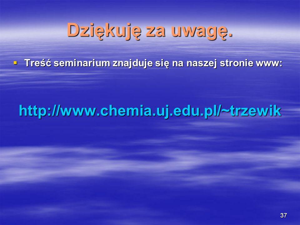 37 Dziękuję za uwagę. Treść seminarium znajduje się na naszej stronie www: Treść seminarium znajduje się na naszej stronie www:http://www.chemia.uj.ed