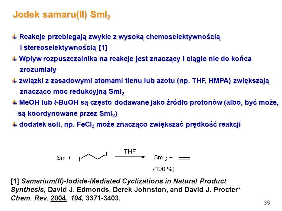 39 Jodek samaru(II) SmI 2 Reakcje przebiegają zwykle z wysoką chemoselektywnością Reakcje przebiegają zwykle z wysoką chemoselektywnością i stereosele