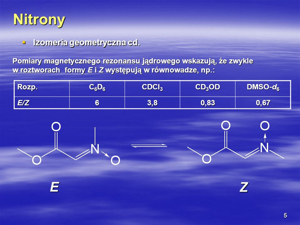 5 Nitrony Izomeria geometryczna cd. Izomeria geometryczna cd. Pomiary magnetycznego rezonansu jądrowego wskazują, że zwykle w roztworach formy E i Z w