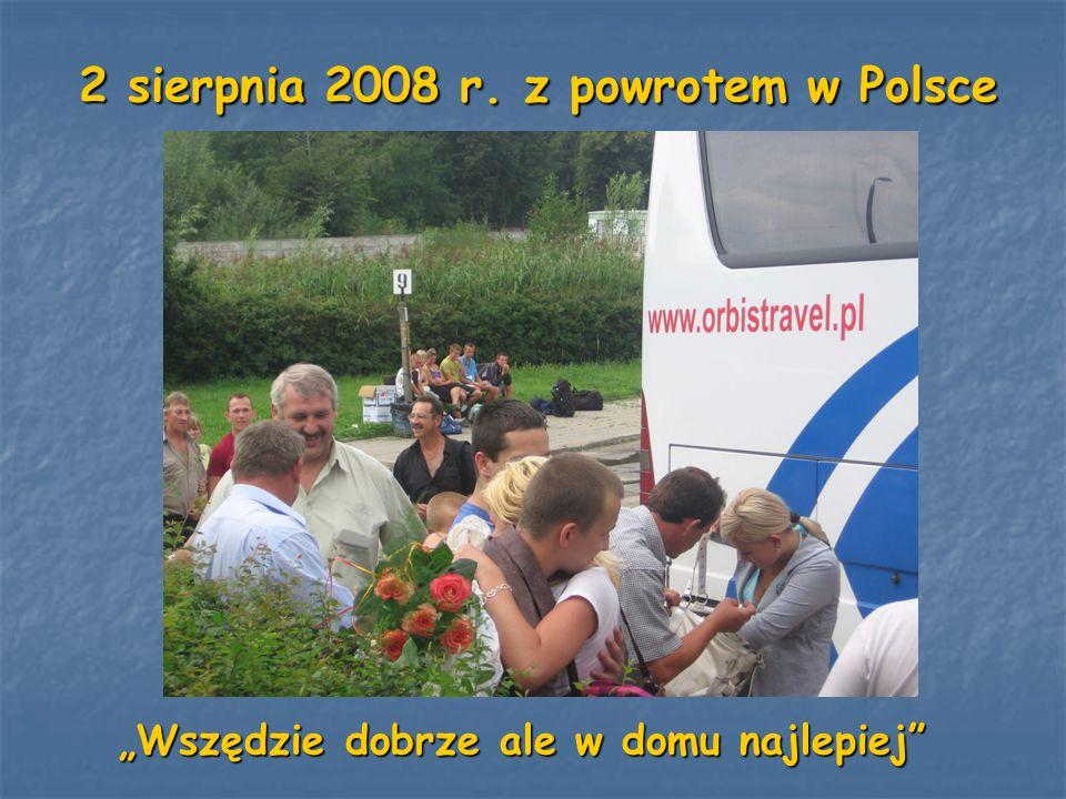 2 sierpnia 2008 r. z powrotem w Polsce 2 sierpnia 2008 r. z powrotem w Polsce Wszędzie dobrze ale w domu najlepiej Wszędzie dobrze ale w domu najlepie