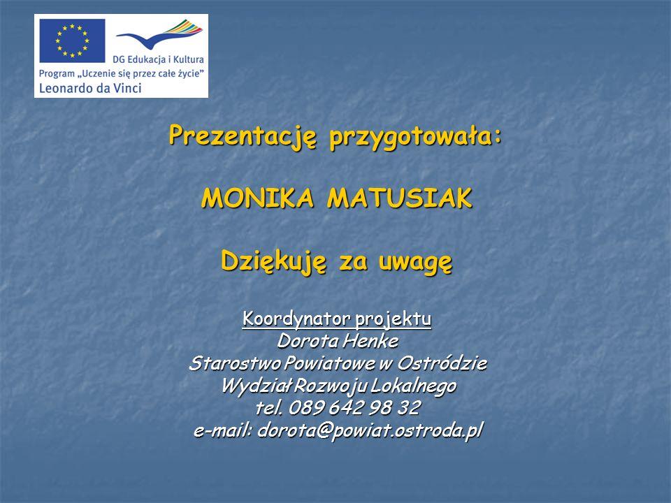 Prezentację przygotowała: MONIKA MATUSIAK Dziękuję za uwagę Koordynator projektu Dorota Henke Starostwo Powiatowe w Ostródzie Wydział Rozwoju Lokalneg