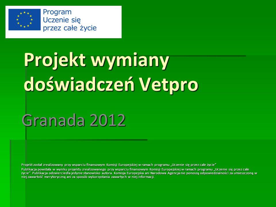 Projekt wymiany doświadczeń Vetpro Granada 2012 Projekt został zrealizowany przy wsparciu finansowym Komisji Europejskiej w ramach programu Uczenie się przez całe życie Publikacja powstała w wyniku projektu zrealizowanego przy wsparciu finansowym Komisji Europejskiej w ramach programu Uczenie się przez całe życie.