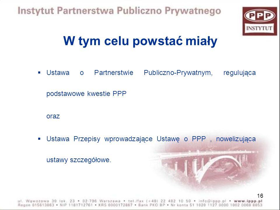 16 W tym celu powstać miały Ustawa o Partnerstwie Publiczno-Prywatnym, regulująca podstawowe kwestie PPP oraz Ustawa Przepisy wprowadzające Ustawę o P