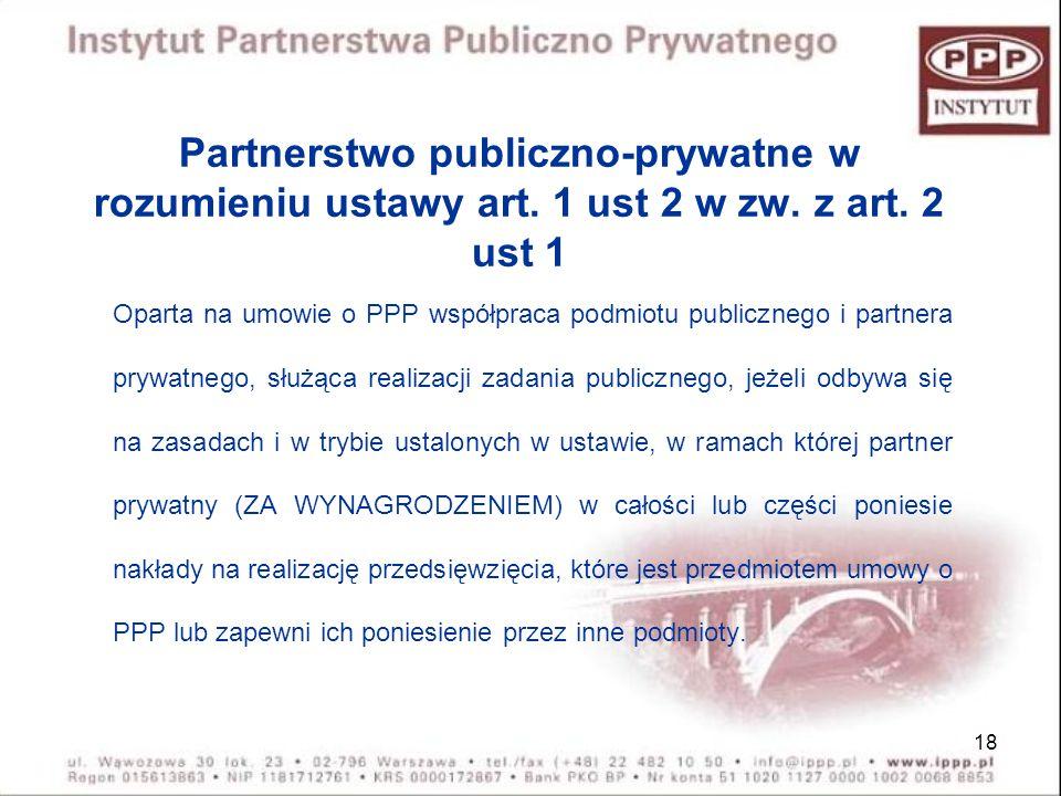 18 Partnerstwo publiczno-prywatne w rozumieniu ustawy art. 1 ust 2 w zw. z art. 2 ust 1 Oparta na umowie o PPP współpraca podmiotu publicznego i partn