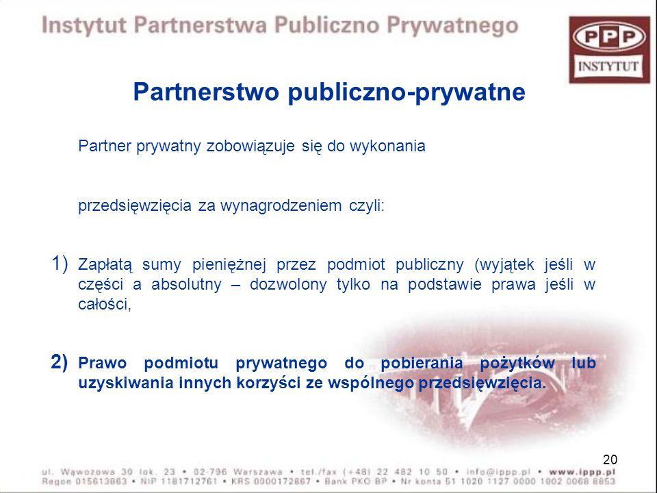 20 Partnerstwo publiczno-prywatne Partner prywatny zobowiązuje się do wykonania przedsięwzięcia za wynagrodzeniem czyli: 1) Zapłatą sumy pieniężnej pr