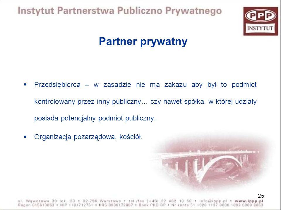 25 Partner prywatny Przedsiębiorca – w zasadzie nie ma zakazu aby był to podmiot kontrolowany przez inny publiczny… czy nawet spółka, w której udziały