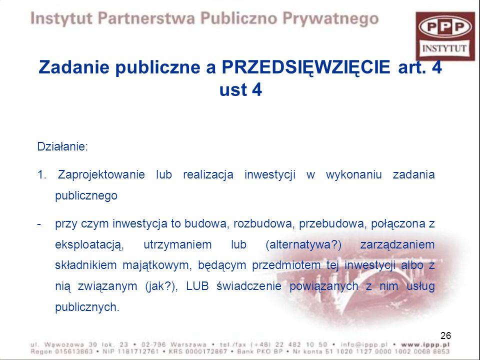 26 Zadanie publiczne a PRZEDSIĘWZIĘCIE art. 4 ust 4 Działanie: 1. Zaprojektowanie lub realizacja inwestycji w wykonaniu zadania publicznego -przy czym