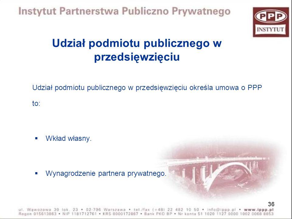 36 Udział podmiotu publicznego w przedsięwzięciu Udział podmiotu publicznego w przedsięwzięciu określa umowa o PPP to: Wkład własny. Wynagrodzenie par
