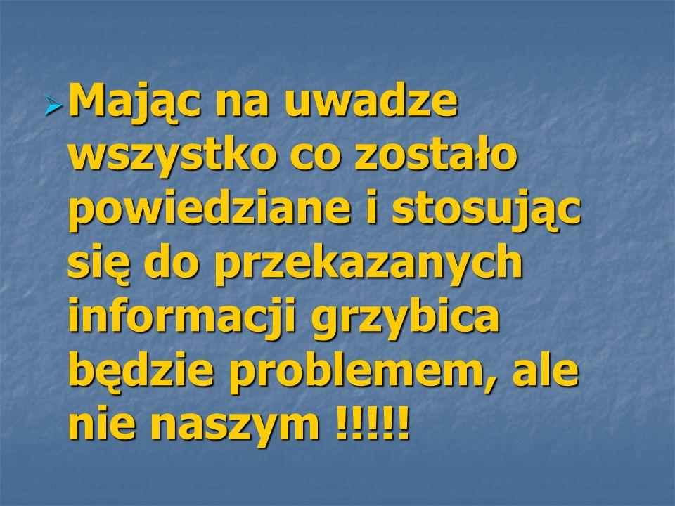 Mając na uwadze wszystko co zostało powiedziane i stosując się do przekazanych informacji grzybica będzie problemem, ale nie naszym !!!!! Mając na uwa