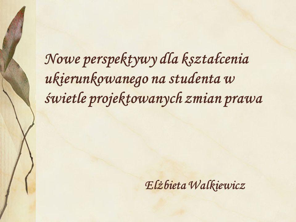 Nowe perspektywy dla kształcenia ukierunkowanego na studenta w świetle projektowanych zmian prawa Elżbieta Walkiewicz