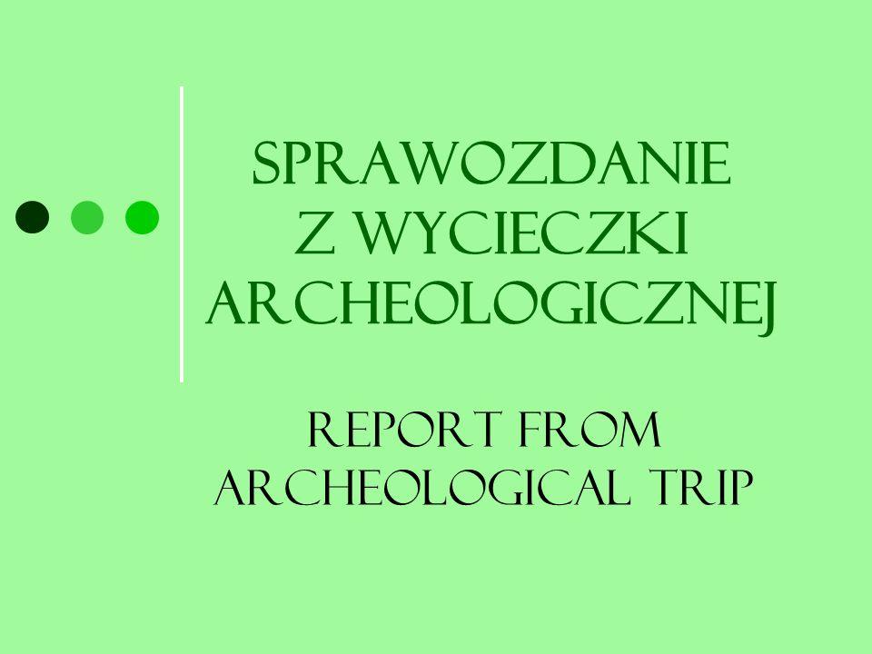 Sprawozdanie z wycieczki archeologicznej Report from archeological trip