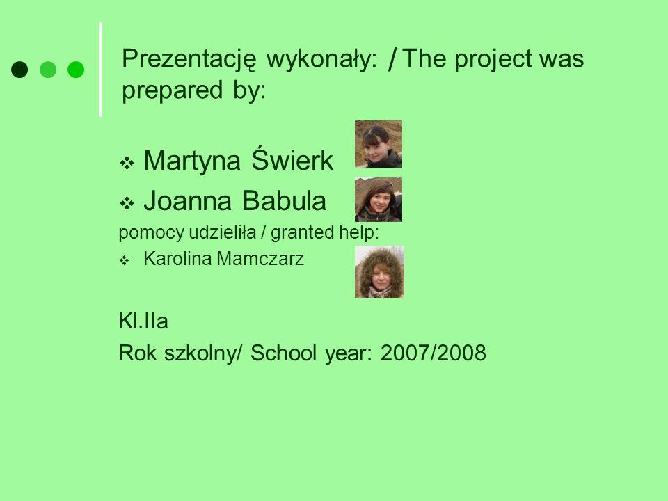 Prezentację wykonały: The project was prepared by: Martyna Świerk Joanna Babula pomocy udzieliła / granted help: Karolina Mamczarz Kl.IIa Rok szkolny/ School year: 2007/2008 /