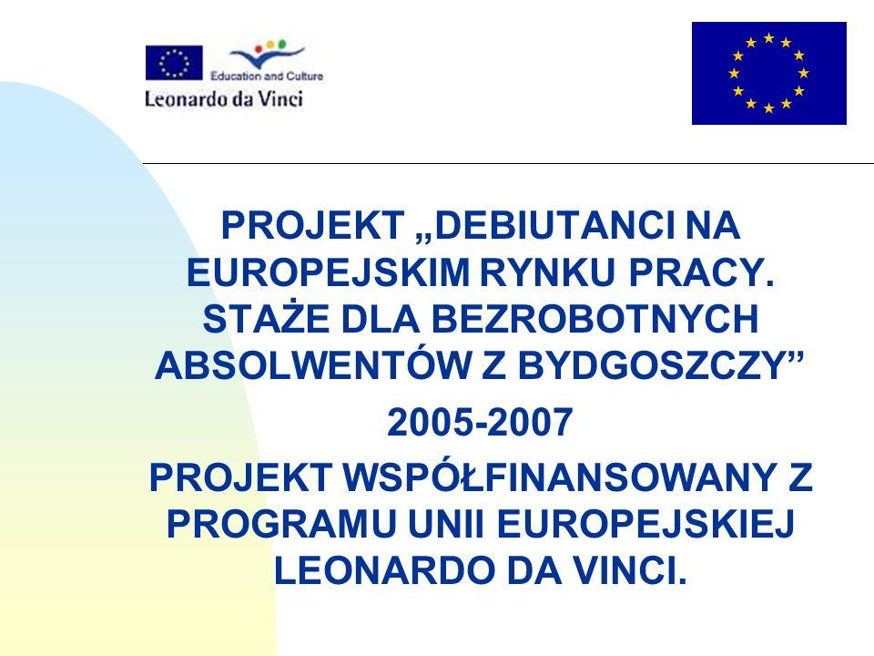 PROJEKT DEBIUTANCI NA EUROPEJSKIM RYNKU PRACY. STAŻE DLA BEZROBOTNYCH ABSOLWENTÓW Z BYDGOSZCZY 2005-2007 PROJEKT WSPÓŁFINANSOWANY Z PROGRAMU UNII EURO