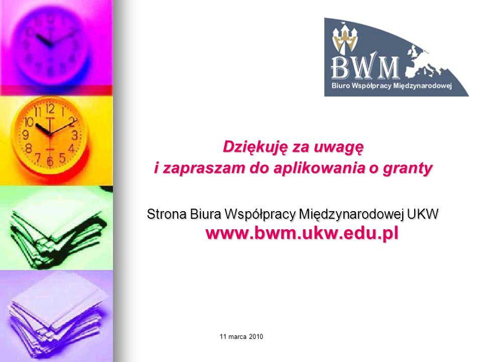11 marca 2010 Dziękuję za uwagę i zapraszam do aplikowania o granty Strona Biura Współpracy Międzynarodowej UKW www.bwm.ukw.edu.pl