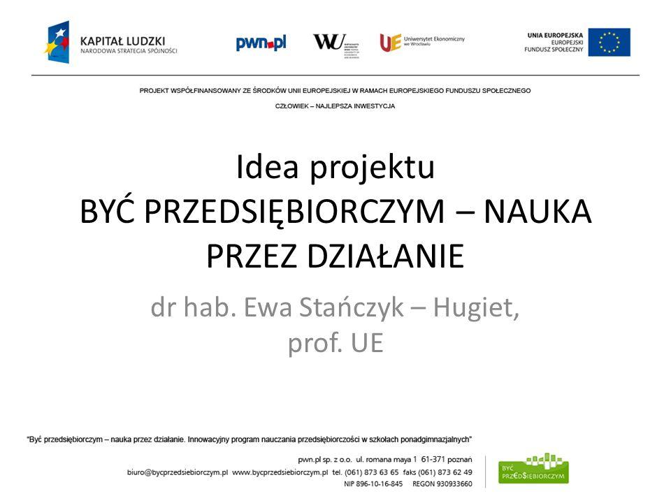 Idea projektu BYĆ PRZEDSIĘBIORCZYM – NAUKA PRZEZ DZIAŁANIE dr hab. Ewa Stańczyk – Hugiet, prof. UE