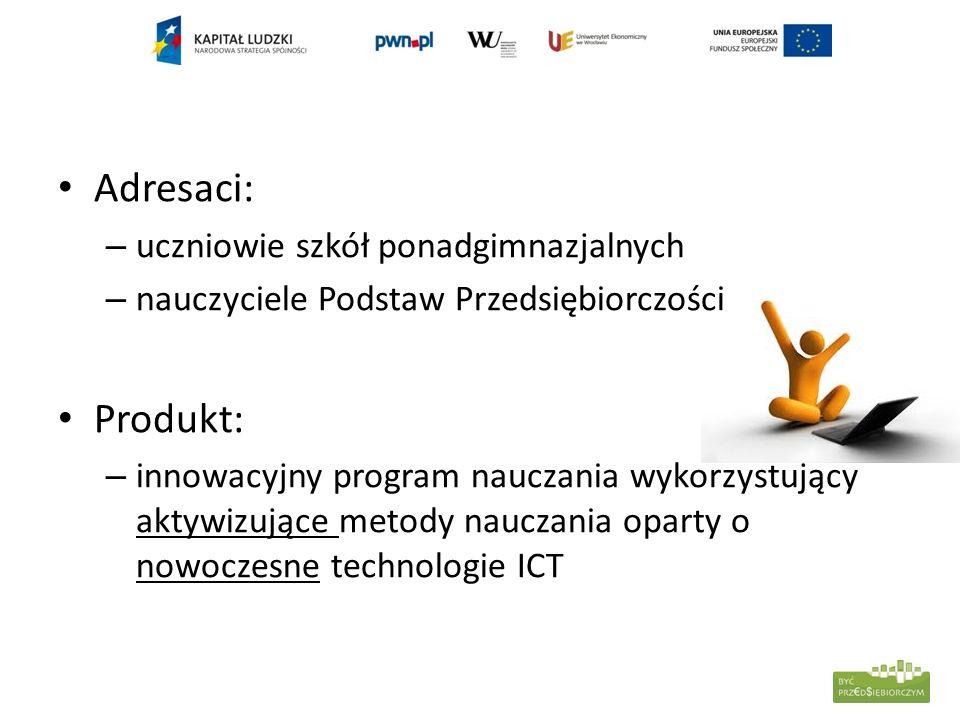 Adresaci: – uczniowie szkół ponadgimnazjalnych – nauczyciele Podstaw Przedsiębiorczości Produkt: – innowacyjny program nauczania wykorzystujący aktywi
