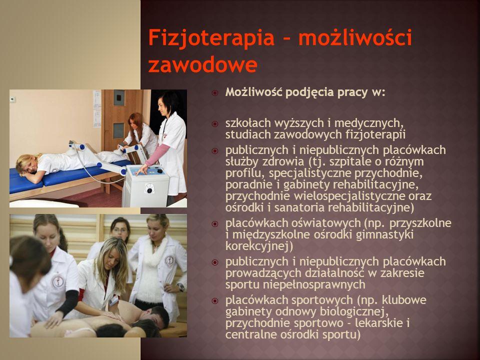 Możliwość podjęcia pracy w: szkołach wyższych i medycznych, studiach zawodowych fizjoterapii publicznych i niepublicznych placówkach służby zdrowia (t