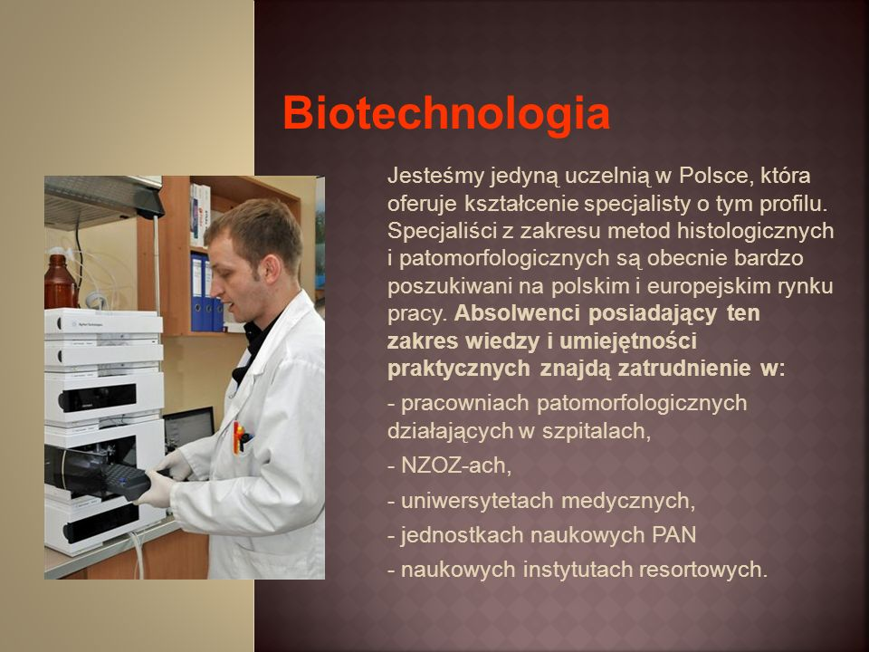 Studiując ten kierunek w Wyższej Szkole Medycznej w Białymstoku student pozna tajniki preparatyki materiału tkankowego pobranego od człowieka w celach diagnostycznych, bądź od zwierząt w eksperymencie naukowym.
