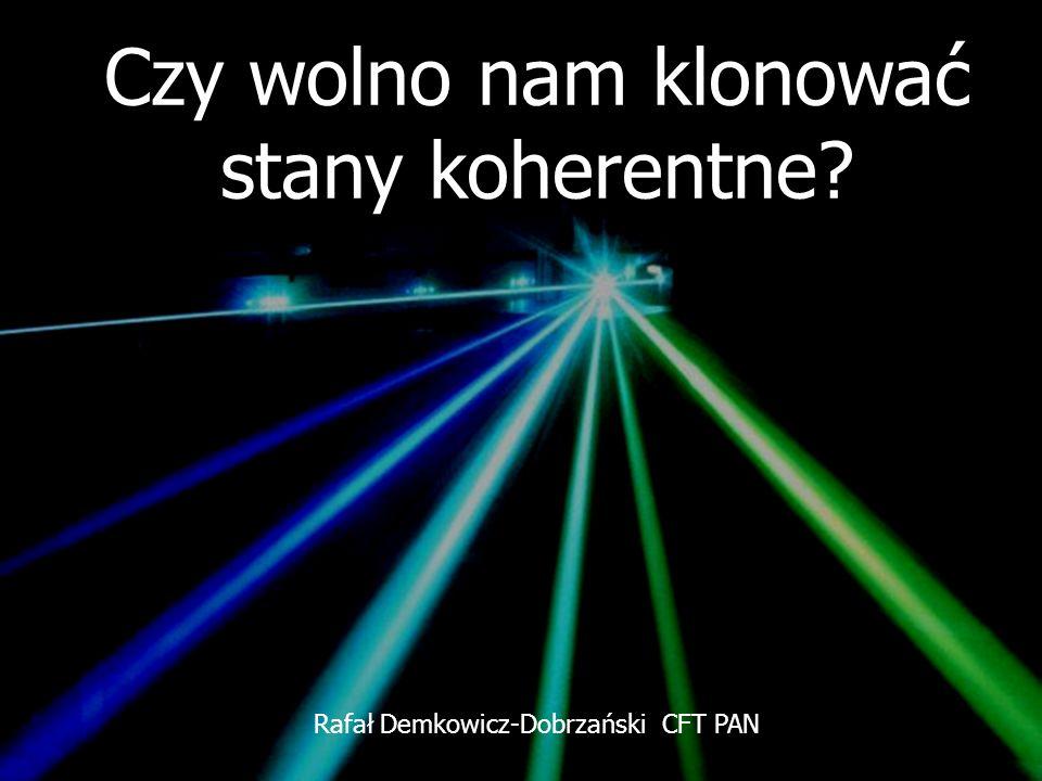 Czy wolno nam klonować stany koherentne? Rafał Demkowicz-Dobrzański CFT PAN
