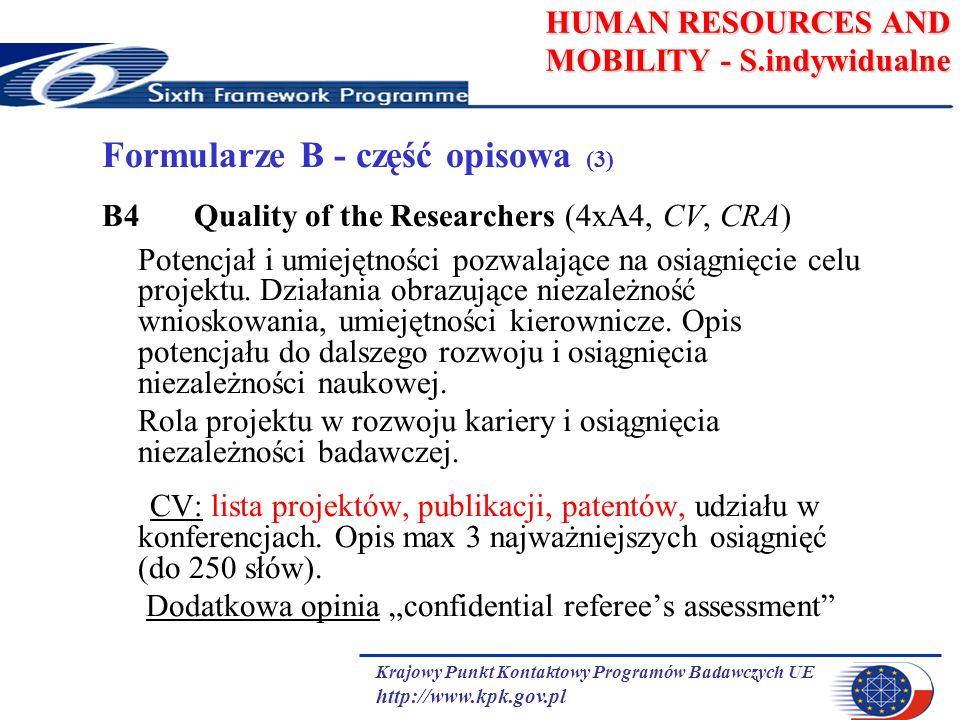 Krajowy Punkt Kontaktowy Programów Badawczych UE http://www.kpk.gov.pl HUMAN RESOURCES AND MOBILITY - S.indywidualne Formularze B - część opisowa (3) B4 Quality of the Researchers (4xA4, CV, CRA) Potencjał i umiejętności pozwalające na osiągnięcie celu projektu.