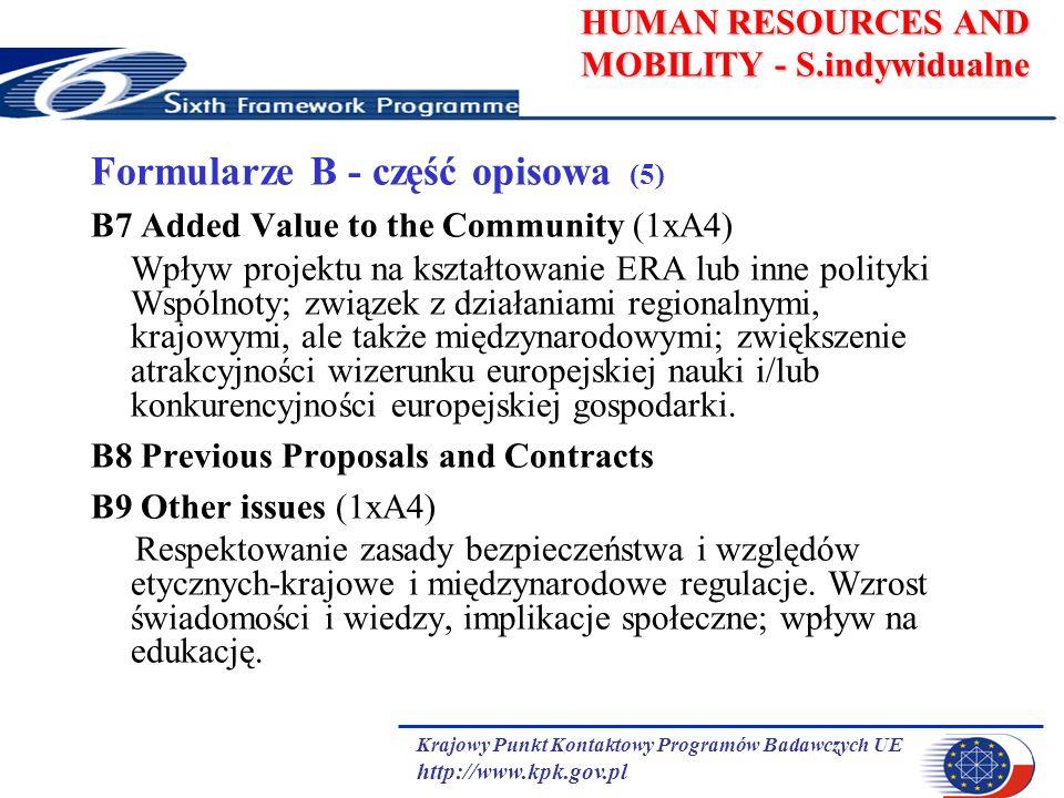 Krajowy Punkt Kontaktowy Programów Badawczych UE http://www.kpk.gov.pl HUMAN RESOURCES AND MOBILITY - S.indywidualne Formularze B - część opisowa (5) B7 Added Value to the Community (1xA4) Wpływ projektu na kształtowanie ERA lub inne polityki Wspólnoty; związek z działaniami regionalnymi, krajowymi, ale także międzynarodowymi; zwiększenie atrakcyjności wizerunku europejskiej nauki i/lub konkurencyjności europejskiej gospodarki.