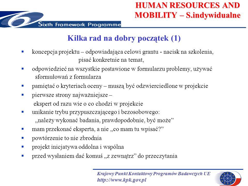 Krajowy Punkt Kontaktowy Programów Badawczych UE http://www.kpk.gov.pl HUMAN RESOURCES AND MOBILITY – S.indywidualne Kilka rad na dobry początek (1) koncepcja projektu – odpowiadająca celowi grantu - nacisk na szkolenia, pisać konkretnie na temat, odpowiedzieć na wszystkie postawione w formularzu problemy, używać sformułowań z formularza pamiętać o kryteriach oceny – muszą być odzwierciedlone w projekcie pierwsze strony najważniejsze – ekspert od razu wie o co chodzi w projekcie unikanie trybu przypuszczającego i bezosobowego: należy wykonać badania, prawdopodobnie, być może mam przekonać eksperta, a nie co mam tu wpisać.
