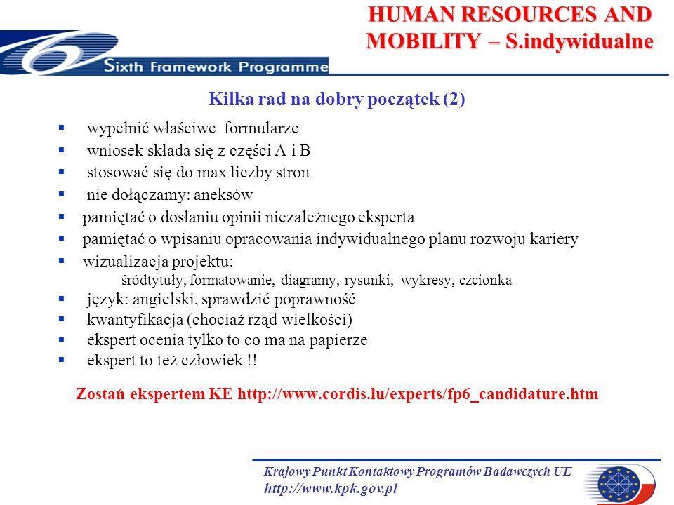 Krajowy Punkt Kontaktowy Programów Badawczych UE http://www.kpk.gov.pl HUMAN RESOURCES AND MOBILITY – S.indywidualne Kilka rad na dobry początek (2) wypełnić właściwe formularze wniosek składa się z części A i B stosować się do max liczby stron nie dołączamy: aneksów pamiętać o dosłaniu opinii niezależnego eksperta pamiętać o wpisaniu opracowania indywidualnego planu rozwoju kariery wizualizacja projektu: śródtytuły, formatowanie, diagramy, rysunki, wykresy, czcionka język: angielski, sprawdzić poprawność kwantyfikacja (chociaż rząd wielkości) ekspert ocenia tylko to co ma na papierze ekspert to też człowiek !.