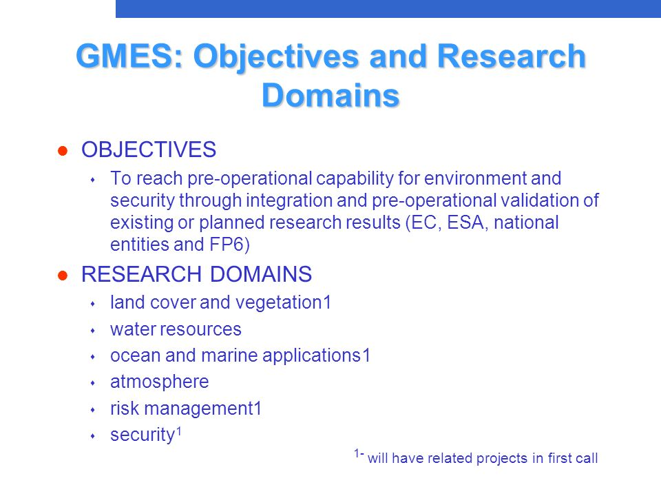 GMES: Objectives and Research Domains l OBJECTIVES s To reach pre-operational capability for environment and security through integration and pre-operational validation of existing or planned research results (EC, ESA, national entities and FP6) l RESEARCH DOMAINS s land cover and vegetation1 s water resources s ocean and marine applications1 s atmosphere s risk management1 s security 1 1- will have related projects in first call