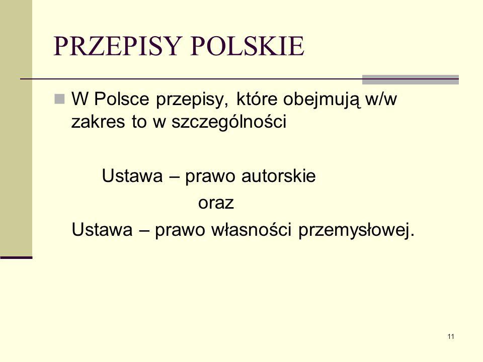 11 PRZEPISY POLSKIE W Polsce przepisy, które obejmują w/w zakres to w szczególności Ustawa – prawo autorskie oraz Ustawa – prawo własności przemysłowe